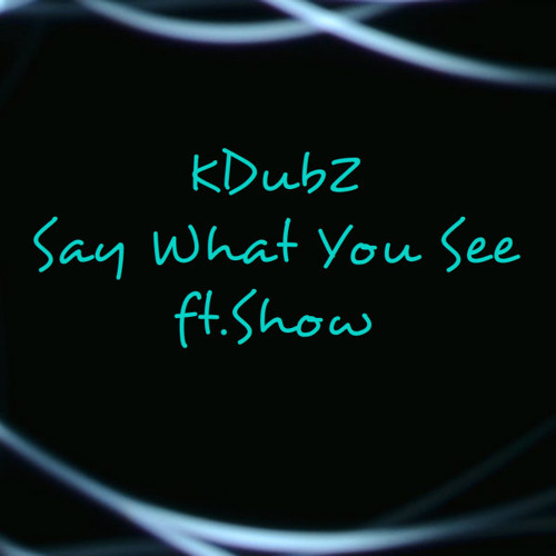 Say What You See - KDubZ Ft. ShoW