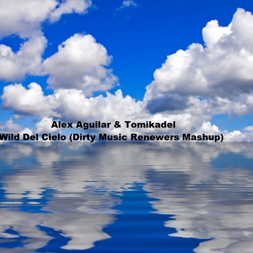 Alex Aguilar & Tomikadel - Wild Del Cielo (Dirty Music Renewers Mashup) [FREE]