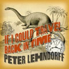 If I Could Travel Back in Time ©Peter Lehndorff (Produced by Samuel Franklin Reynolds, Jr.)