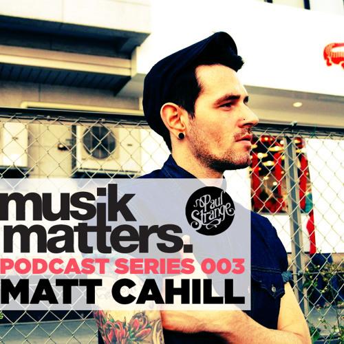 MUSIK MATTERS PODCAST 003 - MATT CAHILL