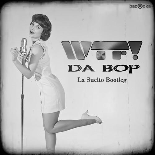 WTF! - Da Bop (La Suelto Bootleg)