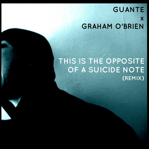 This Is The Opposite Of A Suicide Note (Graham O'Brien Remix)