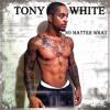 tony white -no matter what
