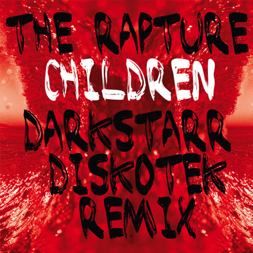The Rapture - Children / Darkstarr Diskotek Remix {EDIT} FREE MP3