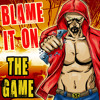 BLAME IT ON THE GAME
