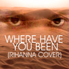 Where Have You Been (Rihanna Cover)