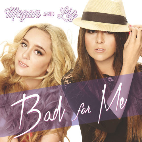 Megan & Liz - Bad For Me