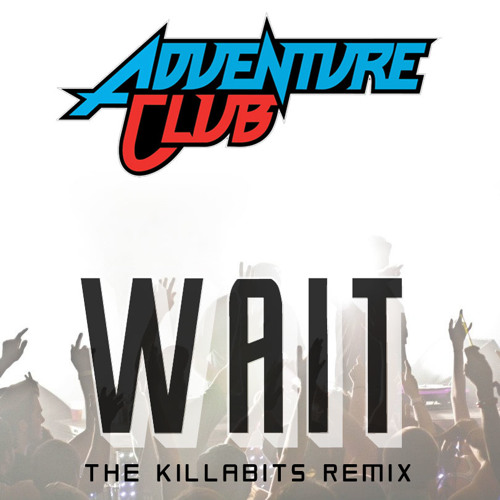 Wait by Adventure Club (The Killabits Remix)