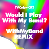 Would I Play With My Band? - WithMyBand REMIX