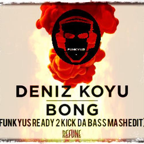 Deniz Coyu - Bong (FunkyUS Ready 2 kick da Bass Mash edit)