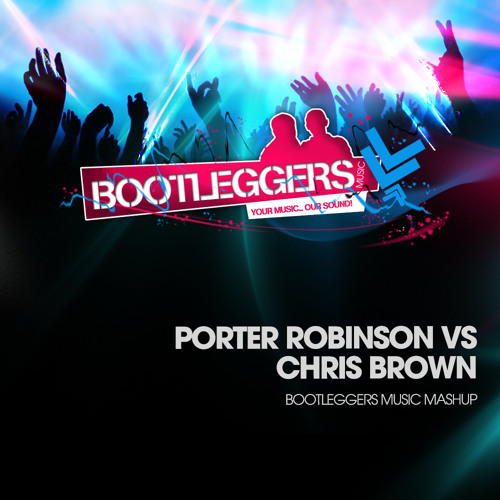 Porter Robinson vs Chris Brown (Bootleggers Mashup)