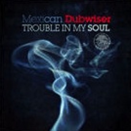MEXICAN DUBWISER - TROUBLE IN MY SOUL