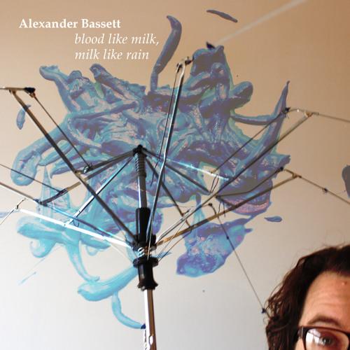 Alexander Bassett- Blood Like Milk, Milk Like Rain