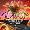 Divhine Honey- We Don t Need To Drink