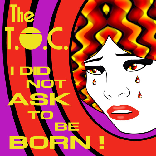 I Did Not Ask To Be Born! - The T.O.C.