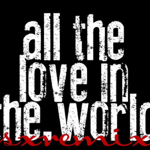 All The Love In The World [sxremix]