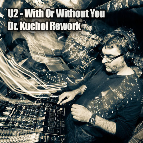 U2 - With Or Without You (Dr. Kucho! Rework) 3rd upload DOWNLOADABLE