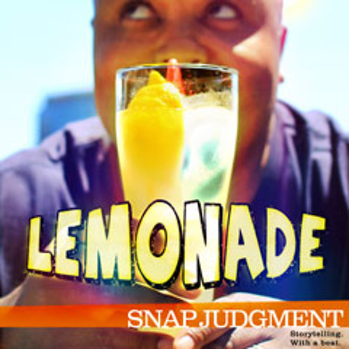 "Listen to the entire Snap Judgment episode, ""Lemonade"""