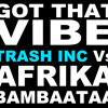 Got that vibe (Trash Inc. vs Afrika Bambaataa mashup)>>FREE DOWNLOAD