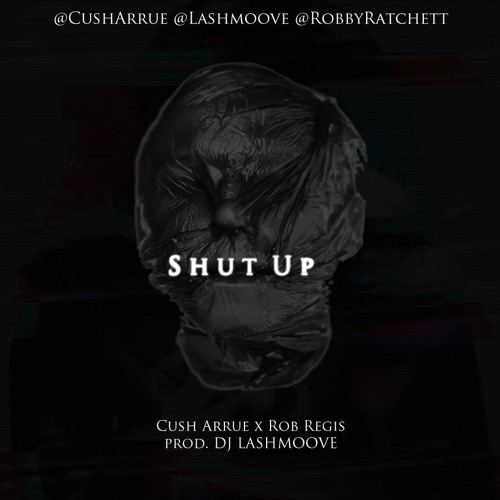 Shut up - Cush Arrue x Rob Regis prod Dj Lashmoove
