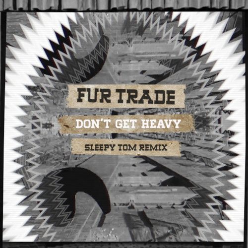 Fur Trade - Don't Get Heavy (Sleepy Tom Remix)