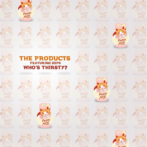 "The Products f. ZEPS ""Who's Thirsty (Pussy Juice)"""