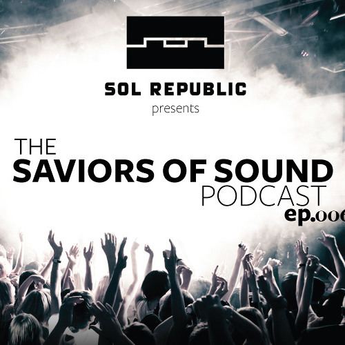 SOL REPUBLIC Presents the Saviors of Sound Podcast - Episode 006