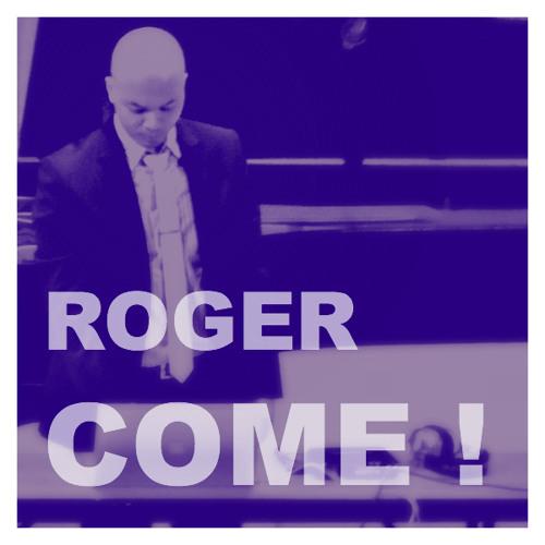 Roger Come!