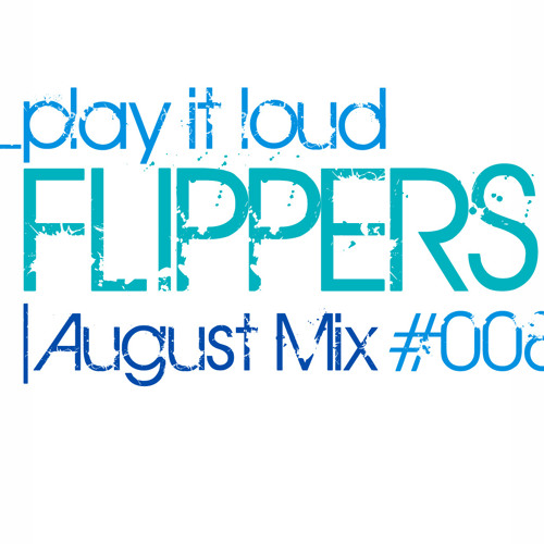 "Flippers ""Play It Loud"" August Mix #008"