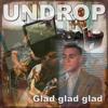 Glad,glad,glad-Undrop