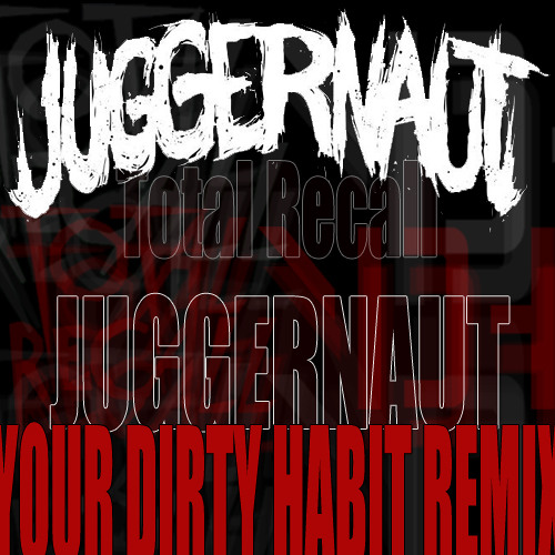 Total Recall - Juggernaut (Your Dirty Habit Remix)