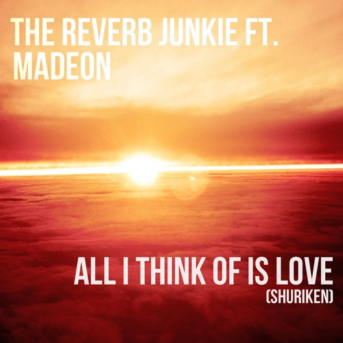 All I Think Of Is Love (Shuriken) - The Reverb Junkie feat. Madeon