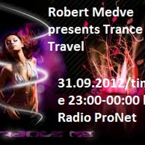 Robert Medve presents Trance Travel 31.09.2012/time 23:00-00:00 la Radio ProNet