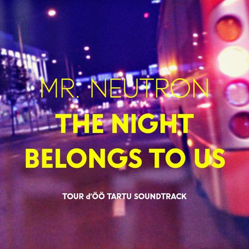 Mr. Neutron - The Night Belongs To Us (Tour d'ÖÖ Tartu soundtrack)