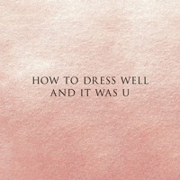 How to Dress Well - & It Was U