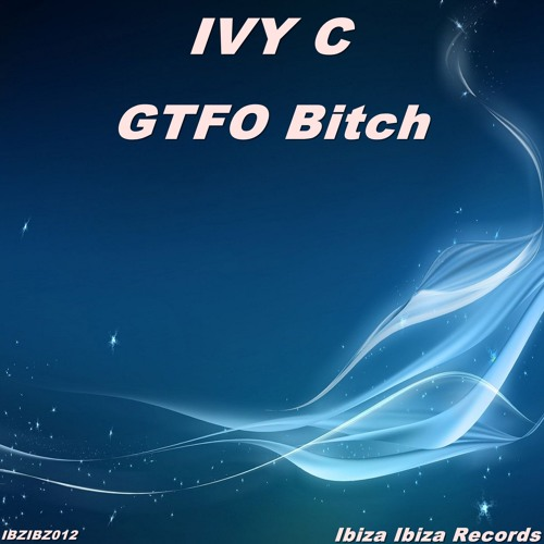 Ivy C - GTFO Bitch (Original Mix)