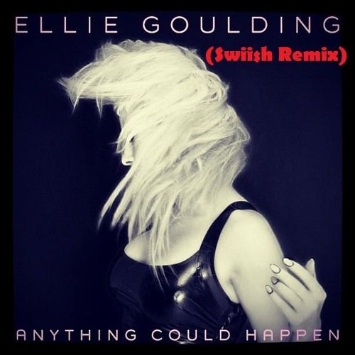 Anything Could Happen - Ellie Goulding (Swiish Remix)