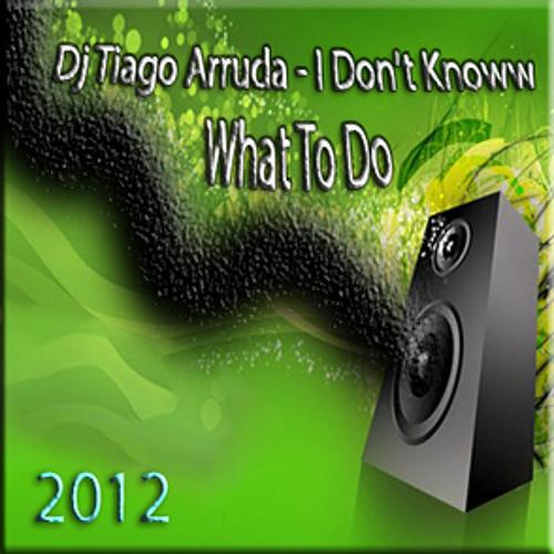 Dj Tiago Arruda - I Don't Know What To Do 2012