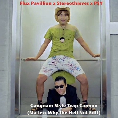 Flux Pavillion x Stereothieves x PSY - Gangnam Style Trap Cannon (Ma-less Why the Hell Not  Edit)