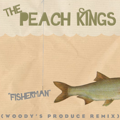 The Peach Kings- Fisherman (Woody's Produce RMX)