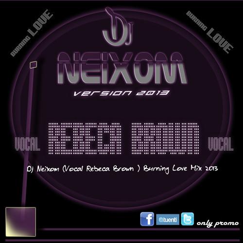 Dj Neixom (Vocal Rebeca Brown ) Burning Love Mix 2013