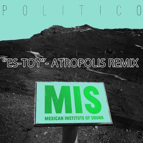 Mexican Institute of Sound- ES-TOY (Atropolis RMX)