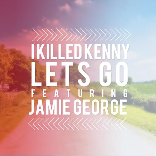 I Killed Kenny featuring Jamie George - Lets Go (Decibel Remix)