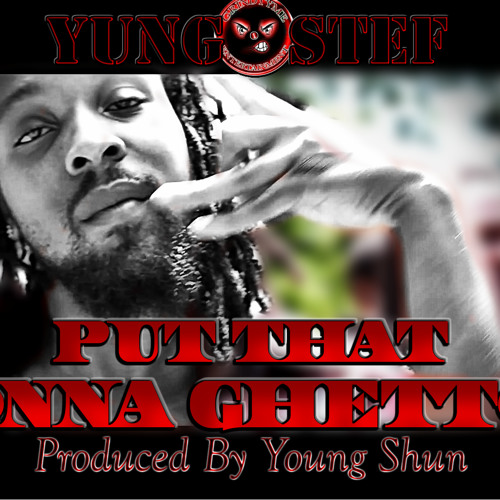 Yung Stef- Put That Onna Ghetto (Produced By Young Shun)