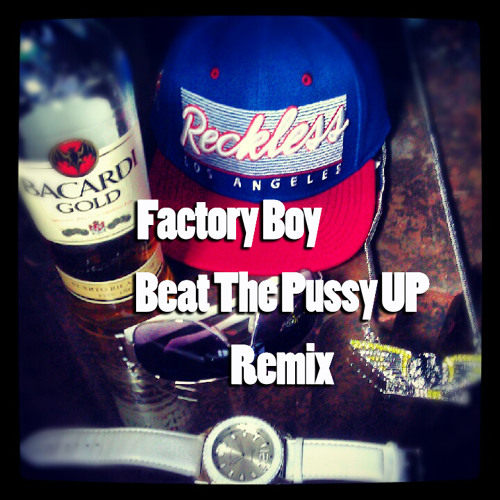 Beat The Pussy UP Remix Factory Boy