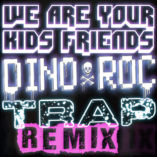 We Are Your Kids Friends (Dino Roc's TRAP Remix)