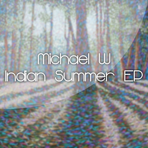 Michael W - Indian Summer EP [AVAILABLE NOW FOR DIGITAL DOWNLOAD]