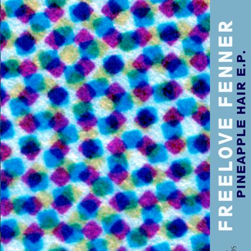 Freelove Fenner // Pineapple Hair E.P.