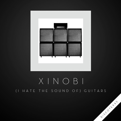 Xinobi - (I Hate The Sound of) Guitars