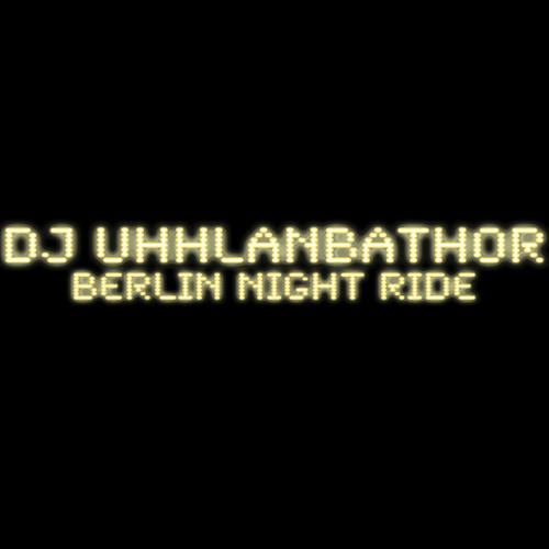 DJ UHHLANBATHOR - Berlin Night Ride